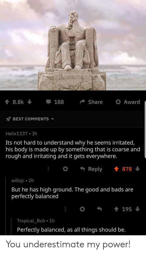 Best, Good, and Power: t 8.8k  Share  Award  188  BEST COMMENTS  Helix1337 3h  Its not hard to understand why he seems irritated,  his body is made up by something that is coarse and  rough and irritating and it gets everywhere.  t878  Reply  willzjc 2h  But he has high ground. The good and bads are  perfectly balanced  t 195  Tropical_Bob 1h  Perfectly balanced, as all things should be. You underestimate my power!