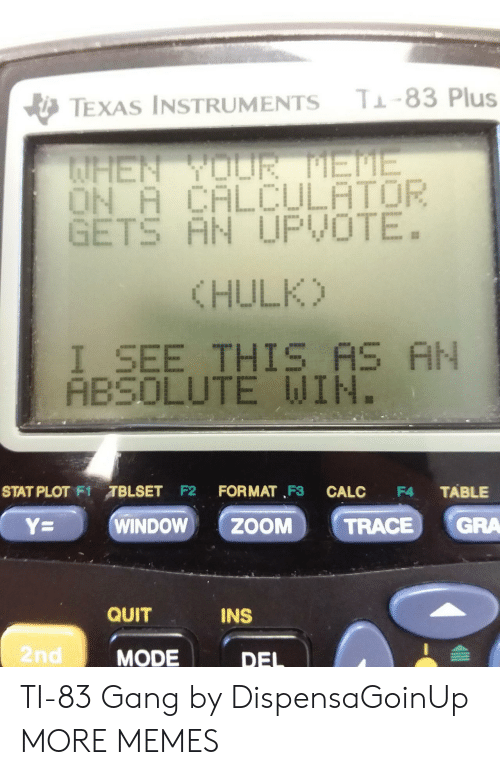 eme: T-83 Plus  TEXAS INSTRUMENTS  AHEN YOUR EME  ON A CALCULATOR  GETS AN UPVOTE.  (HULK)  I_SEE THIS AS AN  ABSOLUTE WIN.  STAT PLOT F1TBLSET F2  FORMAT F3  TABLE  CALC  F4  GRA  WINDOW  ZOOM  Y=  TRACE  QUIT  INS  2nd  MODE  DEL TI-83 Gang by DispensaGoinUp MORE MEMES
