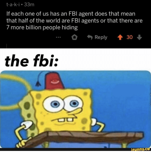Fbl: t-a-k-i 33m  If each one of us has an FBI agent does that mean  that half of the world are FBl agents or that there are  7 more billion people hiding  t 30  Reply  the fbi:  ifunny.co