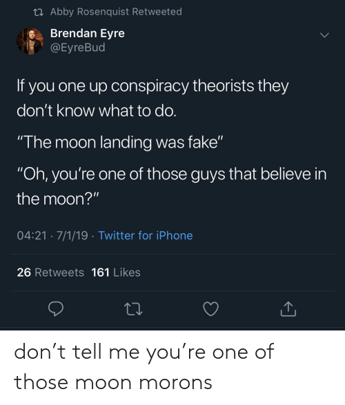 "Abby: t Abby Rosenquist Retweeted  Brendan Eyre  @Eyre Bud  If you one up onspiracy theorists they  don't know what to do.  ""The moon landing was fake""  ""Oh, you're one of those guys that believe in  the moon?""  04:21 7/1/19 Twitter for iPhone  26 Retweets 161 Likes don't tell me you're one of those moon morons"