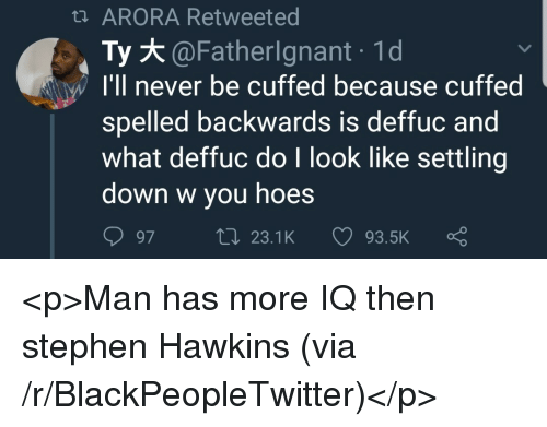 Blackpeopletwitter, Hoes, and Stephen: t ARORA Retweeted  Ty @Fatherignant 1d  I'll never be cuffed because cuffed  spelled backwards is deffuc and  what deffuc do I look like settling  down w you hoes  97t23.1K 93.5K <p>Man has more IQ then stephen Hawkins (via /r/BlackPeopleTwitter)</p>