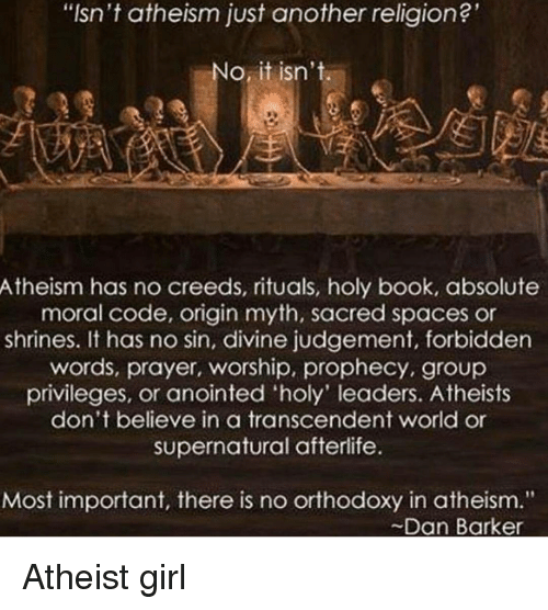 "No Sin: t atheism another religion?'  atheism another  o it isn't  Atheism has no creeds, rituals, holy book, absolute  moral code, origin myth, sacred spaces or  shrines. It has no sin, divine judgement, forbidden  words, prayer, worship, prophecy, group  privileges, or anointed 'holy' leaders. Atheists  don't believe in a transcendent world or  supernatural afterlife.  Most important, there is no orthodoxy in atheism.""  Dan Barker Atheist girl"