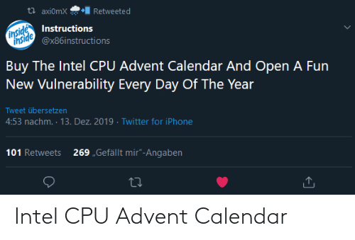"Calendar: t? axi0mX  Retweeted  inside  inside  Instructions  @x86instructions  Buy The Intel CPU Advent Calendar And Open A Fun  New Vulnerability Every Day Of The Year  Tweet übersetzen  4:53 nachm. · 13. Dez. 2019 · Twitter for iPhone  101 Retweets  269 ""Gefällt mir""-Angaben Intel CPU Advent Calendar"