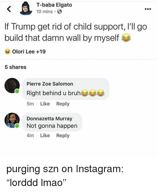 """Bruh, Child Support, and Instagram: T-baba Elgato  10 mins  If Trump get rid of child support, l'll go  build that damn wall by myself  Olori Lee +19  5 shares  Pierre Zoe Salomon  Right behind u bruh  5m Like Reply  Donnazetta Murray  Not gonna happen  4m Like Reply purging szn on Instagram: """"lorddd lmao"""""""