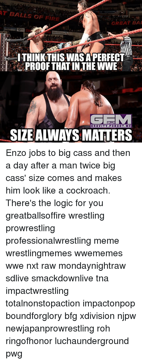 Bai: T BALLS OF FIRE  GREAT BAI  THINKTHISWAS APERFECT  PROOF THAT IN THE WWE  GRAVITY.FORGOT.ME  SIZEALWAYS MATTERS Enzo jobs to big cass and then a day after a man twice big cass' size comes and makes him look like a cockroach. There's the logic for you greatballsoffire wrestling prowrestling professionalwrestling meme wrestlingmemes wwememes wwe nxt raw mondaynightraw sdlive smackdownlive tna impactwrestling totalnonstopaction impactonpop boundforglory bfg xdivision njpw newjapanprowrestling roh ringofhonor luchaunderground pwg