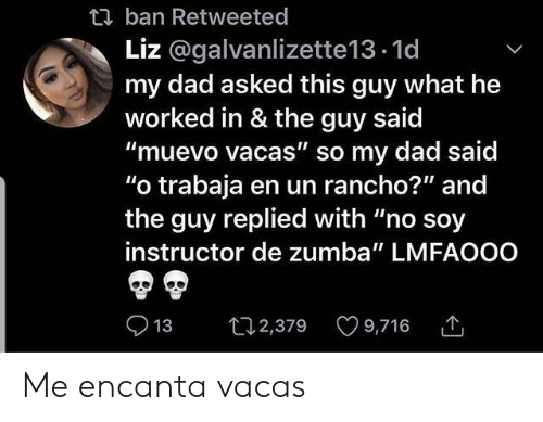 """Lmfaooo: t ban Retweeted  Liz @galvanlizette13.1d  my dad asked this guy what he  worked in & the guy said  """"muevo vacas"""" so my dad said  """"o trabaja en un rancho?"""" and  the guy replied with """"no soy  instructor de zumba"""" LMFAOOO  t2,379 9,716  13 Me encanta vacas"""
