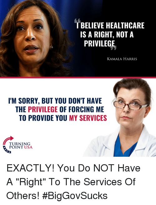 """kamala: T BELIEVE HEALTHCARE  IS A RIGHT, NOT A  PRIVILEGE  KAMALA HARRIS  I'M SORRY, BUT YOU DON'T HAVE  THE PRIVILEGE OF FORCING ME  TO PROVIDE YOU MY SERVICES  TURNING  POINT USA EXACTLY! You Do NOT Have A """"Right"""" To The Services Of Others! #BigGovSucks"""