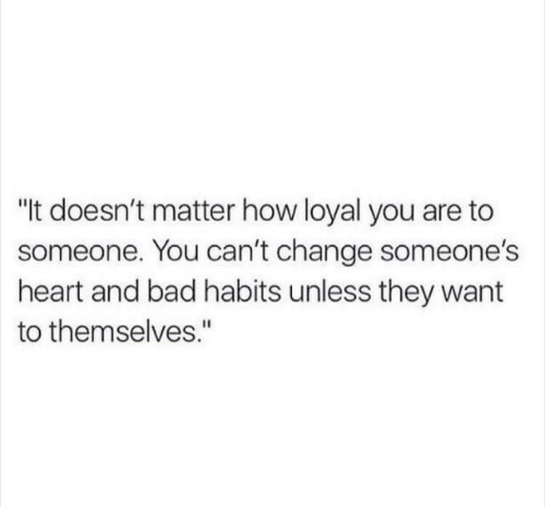 """Bad, Heart, and Change: """"t doesn't matter how loyal you are to  someone. You can't change someone's  heart and bad habits unless they want  to themselves."""""""