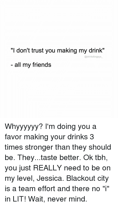 "dont trust you: T don't trust you making my drink.  drinksforgays  all my friends Whyyyyyy? I'm doing you a favor making your drinks 3 times stronger than they should be. They...taste better. Ok tbh, you just REALLY need to be on my level, Jessica. Blackout city is a team effort and there no ""i"" in LIT! Wait, never mind."