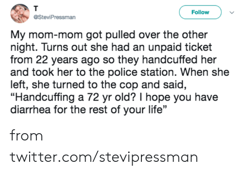 "Dank, Life, and Police: T  Follow  @SteviPressman  My mom-mom got pulled over the other  night. Turns out she had an unpaid ticket  from 22 years ago so they handcuffed her  and took her to the police station. When she  left, she turned to the cop and said,  ""Handcuffing a 72 yr old? I hope you have  diarrhea for the rest of your life"" from twitter.com/stevipressman"