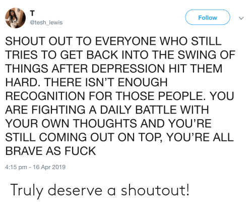 Brave, Depression, and Fuck: T  Follow  @tesh_lewis  SHOUT OUT TO EVERYONE WHO STILL  TRIES TO GET BACK INTO THE SWING OF  THINGS AFTER DEPRESSION HIT THEM  HARD. THERE ISN'T ENOUGH  RECOGNITION FOR THOSE PEOPLE. YOU  ARE FIGHTING A DAILY BATTLE WITH  YOUR OWN THOUGHTS AND YOU'RE  STILL COMING OUT ON TOP, YOU'RE ALL  BRAVE AS FUCK  4:15 pm 16 Apr 2019 Truly deserve a shoutout!