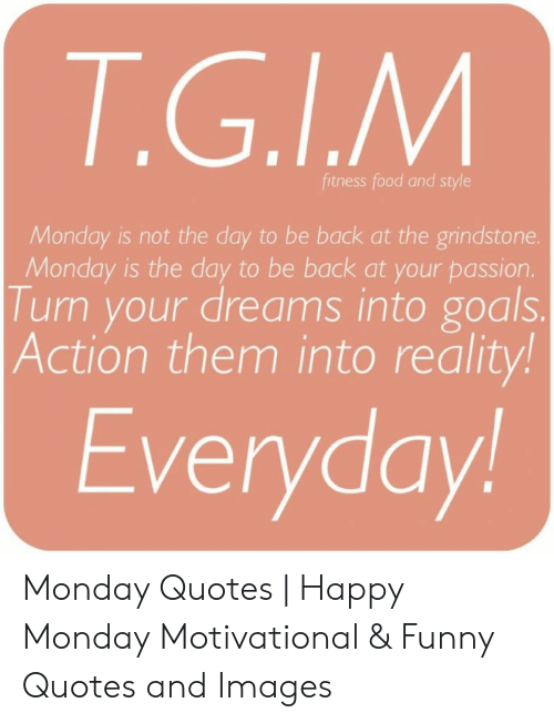 Tgim Fitness Food And Style Monday Is Not The Day To Be Back At The Grindstone Monday Is The Day To Be Back At Your Passion Turn Your Dreams Into Goals Action