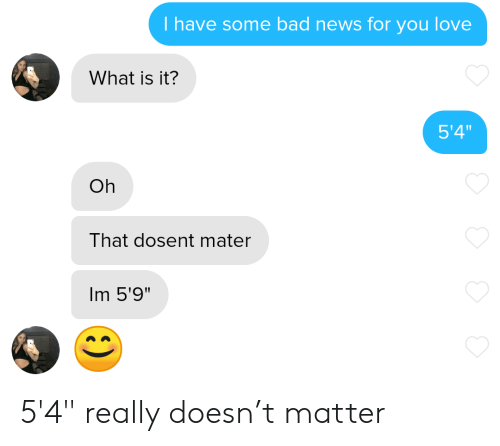 """Bad, Love, and News: T have some bad news for you love  What is it?  5'4""""  Oh  That dosent mater  Im 5'9"""" 5'4"""" really doesn't matter"""