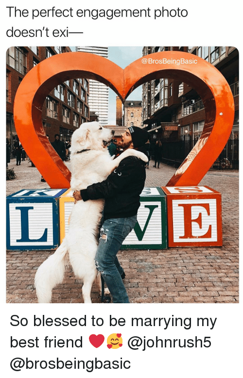 Best Friend, Blessed, and Best: T he perfect engagement photo  doesn't exi_  @BrosBeingBasic  IE So blessed to be marrying my best friend ❤️🥰 @johnrush5 @brosbeingbasic
