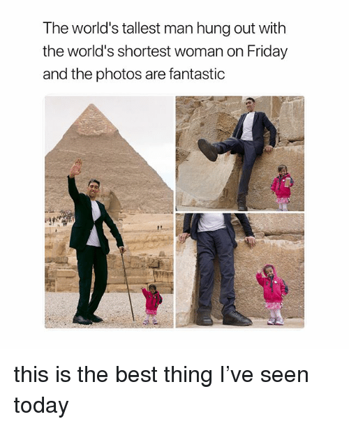 Friday, Best, and Today: T he world's tallest man hung out with  the world's shortest woman on Friday  and the photos are fantastic this is the best thing I've seen today