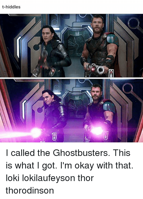 Lokie: t-hiddles I called the Ghostbusters. This is what I got. I'm okay with that. loki lokilaufeyson thor thorodinson