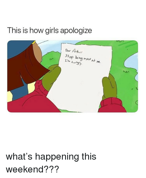 Arthur, Girls, and Girl Memes: T his is how girls apologize  Dear Arthur  Stop being mad t m.  I'm hun what's happening this weekend???