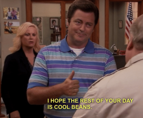 cool beans: T HOPE THE REST OF YOUR DAY  IS COOL BEANS.
