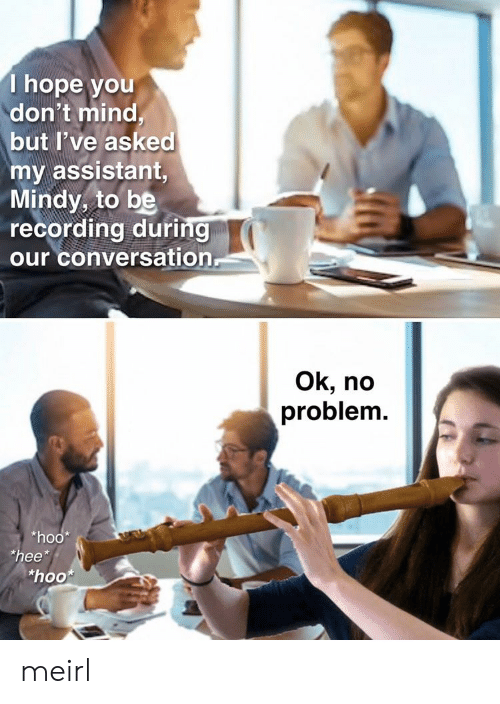 """Hope, Mind, and MeIRL: T hope you  don't mind,  but I've asked  my assistant,  Mindy, to be  recording during  our conversation  Ok, no  problem.  *hoo  """"hee*  """"hoo meirl"""