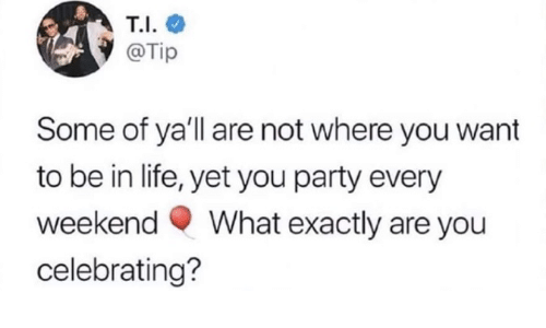Tip: T.I.  @Tip  Some of ya'll are not where you want  to be in life, yet you party every  What exactly are you  weekend  celebrating?