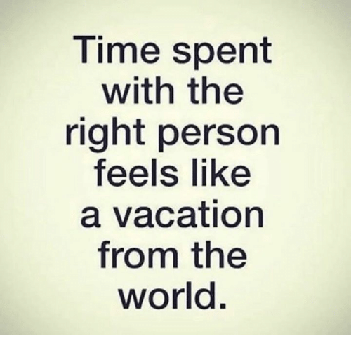 Relationships, Vacation, and World: T ime spent  with the  right person  feels like  a vacation  from the  world.