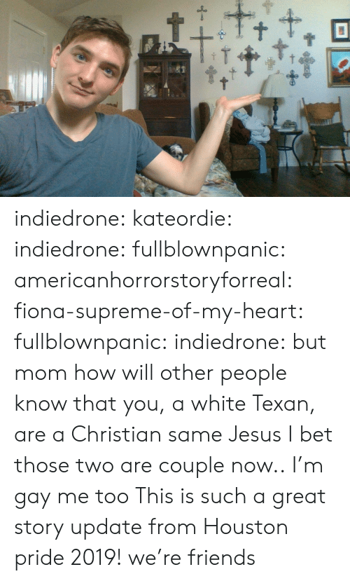 Friends, I Bet, and Jesus: t+ indiedrone:  kateordie:   indiedrone:  fullblownpanic:  americanhorrorstoryforreal:  fiona-supreme-of-my-heart:  fullblownpanic:  indiedrone:  but mom how will other people know that you, a white Texan, are a Christian  same  Jesus  I bet those two are couple now..  I'm gay  me too   This is such a great story   update from Houston pride 2019! we're friends