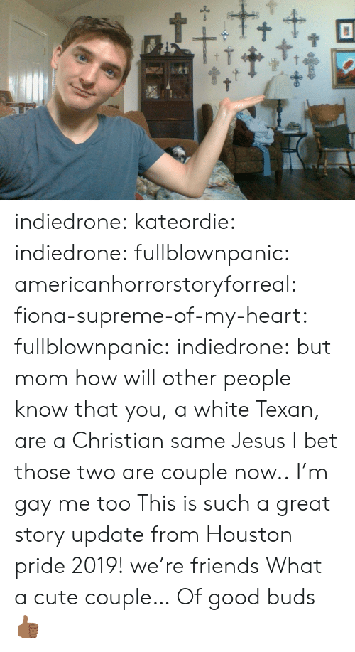 buds: t+ indiedrone:  kateordie:  indiedrone: fullblownpanic:  americanhorrorstoryforreal:  fiona-supreme-of-my-heart:  fullblownpanic:  indiedrone:  but mom how will other people know that you, a white Texan, are a Christian  same  Jesus  I bet those two are couple now..  I'm gay  me too   This is such a great story  update from Houston pride 2019! we're friends   What a cute couple… Of good buds 👍🏾
