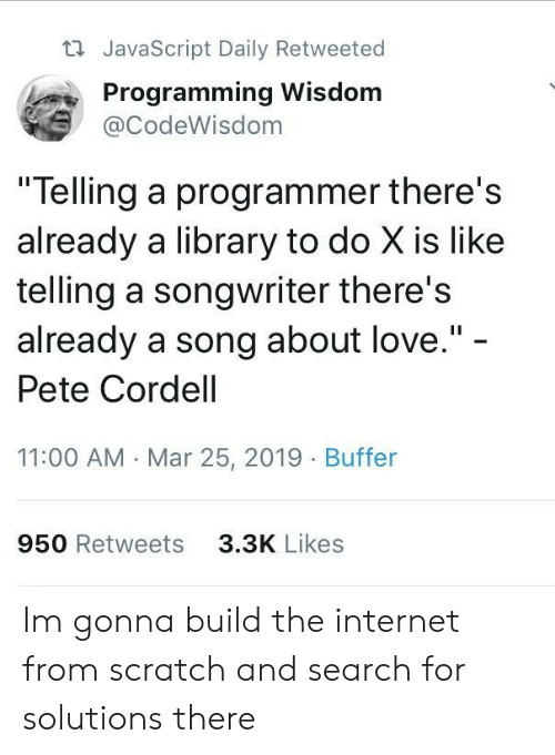 "Internet, Love, and Library: t JavaScript Daily Retweeted  Programming Wisdom  @CodeWisdom  ""Telling a programmer there's  already a library to do X is like  telling a songwriter there's  already a song about love.""  Pete Cordell  11:00 AM Mar 25, 2019 Buffer  950 Retweets  3.3K Likes Im gonna build the internet from scratch and search for solutions there"