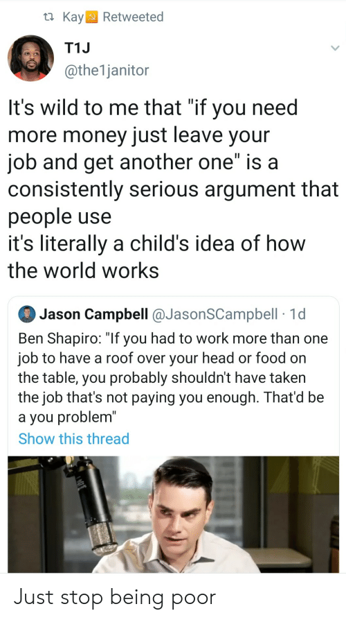 "On The Table: t Kay  Retweeted  T1J  @the1janitor  It's wild to me that ""if you need  more money just leave your  job and get another one"" is a  consistently serious argument that  people use  it's literally a child's idea of how  the world works  Jason Campbell @JasonSCampbell 1d  Ben Shapiro: ""If you had to work more than one  job to have a roof over your head or food on  the table, you probably shouldn't have taken  the job that's not paying you enough. That'd be  a you problem""  Show this thread Just stop being poor"