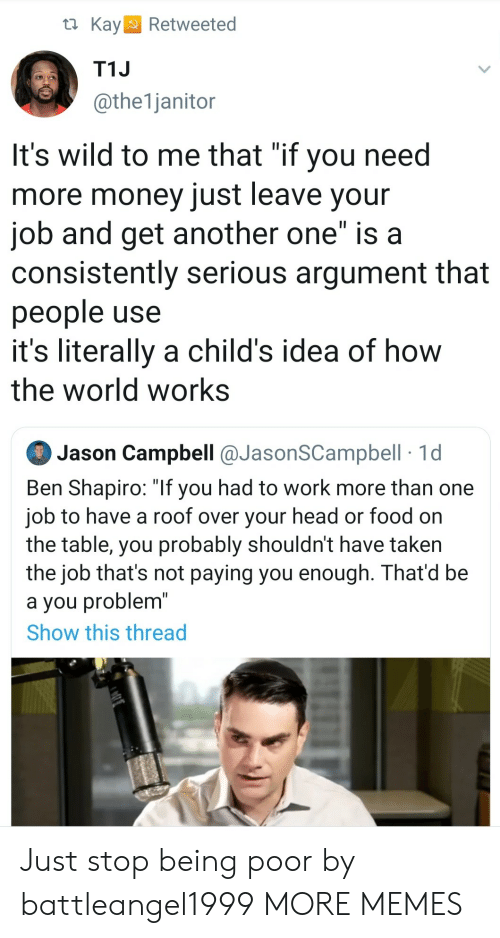 "On The Table: t Kay  Retweeted  T1J  @the1janitor  It's wild to me that ""if you need  more money just leave your  job and get another one"" is a  consistently serious argument that  people use  it's literally a child's idea of how  the world works  Jason Campbell @JasonSCampbell 1d  Ben Shapiro: ""If you had to work more than one  job to have a roof over your head or food on  the table, you probably shouldn't have taken  the job that's not paying you enough. That'd be  a you problem""  Show this thread Just stop being poor by battleangel1999 MORE MEMES"