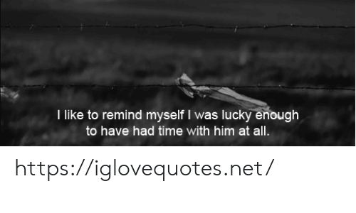 Time, Net, and Him: T like to remind myself I was lucky enough  to have had time with him at all. https://iglovequotes.net/
