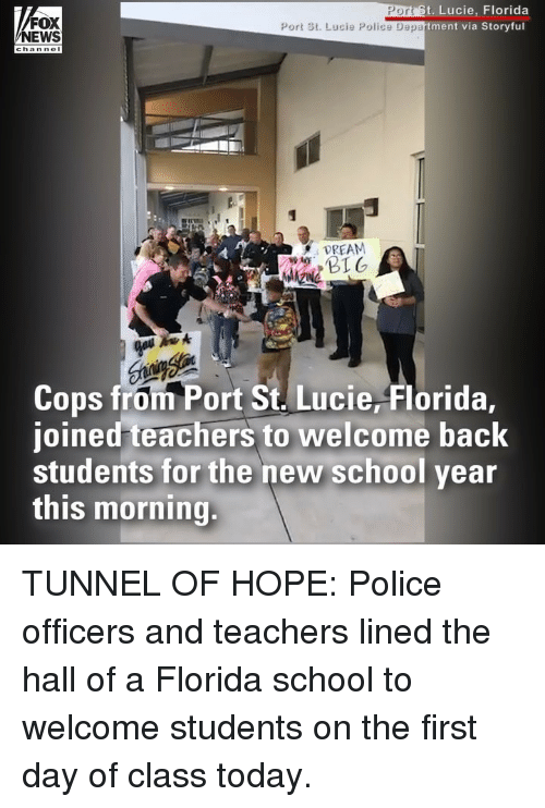 First Day Of Class: t. Lucie, Florida  via Storyful  PO  FOX  NEWS  Port St. Lucie Police Department  channel  DREAM  Cops from Port St. Lucie, Florida,  joined teachers to welcome back  students for the new school year  this morning. TUNNEL OF HOPE: Police officers and teachers lined the hall of a Florida school to welcome students on the first day of class today.