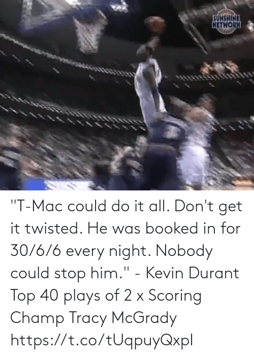 """kevin: """"T-Mac could do it all. Don't get it twisted. He was booked in for 30/6/6 every night. Nobody could stop him."""" - Kevin Durant   Top 40 plays of 2 x Scoring Champ Tracy McGrady  https://t.co/tUqpuyQxpI"""