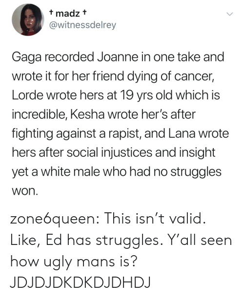 Kesha: t madz t  @witnessdelrey  Gaga recorded Joanne in one take and  wrote it for her friend dying of cancer,  Lorde wrote hers at 19 yrs old which is  incredible, Kesha wrote her's after  fighting against a rapist, and Lana wrote  hers after social injustices and insight  yet a white male who had no struggles  won zone6queen:  This isn't valid. Like, Ed has struggles. Y'all seen how ugly mans is?  JDJDJDKDKDJDHDJ