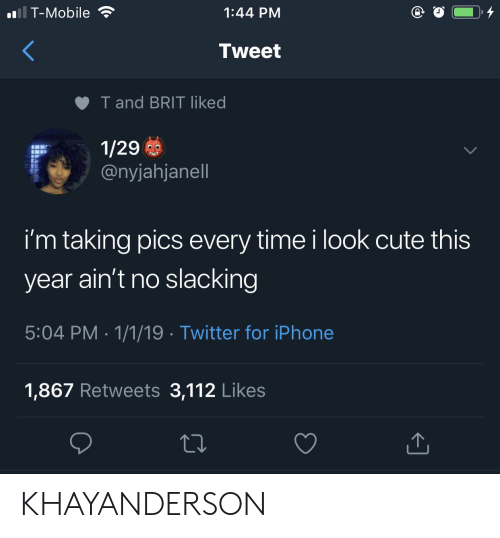 Cute, Iphone, and T-Mobile: T-Mobile  1:44 PM  Tweet  T and BRIT liked  1/29  @nyjahjanell  i'm taking pics every time i look cute this  year ain't no slacking  5:04 PM 1/1/19 Twitter for iPhone  1,867 Retweets 3,112 Likes KHAYANDERSON