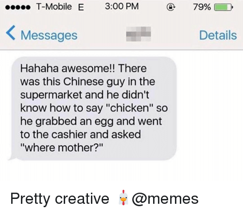 "How To Say: T-Mobile E 3:00 PM  79%)  Messages  Details  Hahaha awesome!! There  was this Chinese guy in the  supermarket and he didn't  know how to say ""chicken"" so  he grabbed an egg and went  to the cashier and asked  where mother? Pretty creative 🐔@memes"