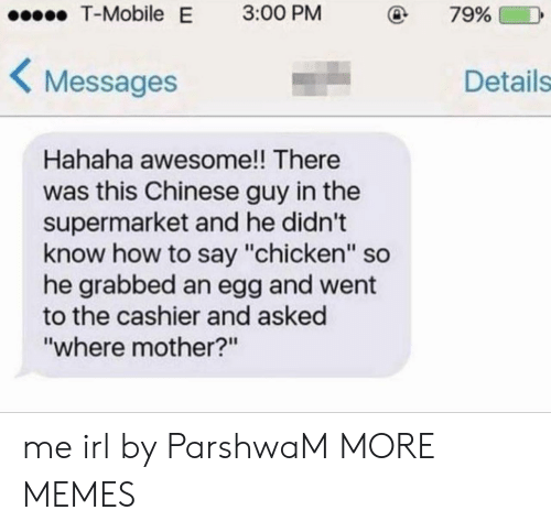 "How To Say: T-Mobile  E  3:00 PM  79%  Messages  Details  Hahaha awesome!! There  was this Chinese guy in the  supermarket and he didn't  know how to say ""chicken"" so  he grabbed an egg and went  to the cashier and asked  ""where mother?n me irl by ParshwaM MORE MEMES"