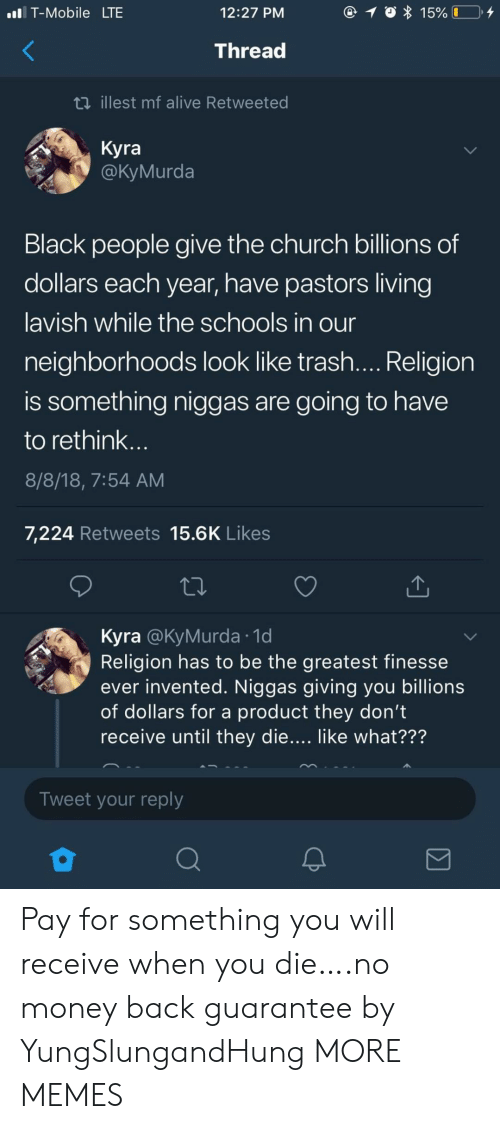 Billions: T-Mobile LTE  12:27 PM  15% I  Thread  ti illest mf alive Retweeted  Kyra  @КуMurda  Black people give the church billions of  dollars each year, have pastors living  lavish while the schools in our  neighborhoods look like trash.... Religion  is something niggas are  going to have  to rethink...  8/8/18, 7:54 AM  7,224 Retweets 15.6K Likes  Kyra @KyMurda 1d  Religion has to be the greatest finesse  ever invented. Niggas giving you billions  of dollars for a product they don't  receive until they die.... like what???  Tweet your reply Pay for something you will receive when you die….no money back guarantee by YungSlungandHung MORE MEMES