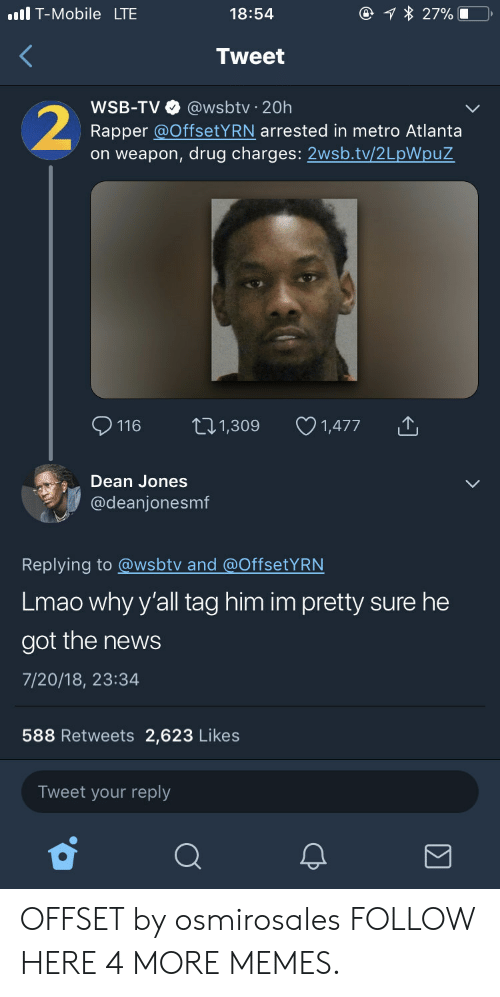 Wsbtv: T-Mobile LTE  18:54  Tweet  WSB-TV @wsbtv 20h  Rapper @OffsetYRN arrested in metro Atlanta  on weapon, drug charges: 2wsb.tv/2LpWpuZ  116 t1,309 1,477  Dean Jones  @deanjonesmf  Replying to @wsbtv and @OffsetYRN  Lmao why y'all tag him im pretty sure he  got the news  7/20/18, 23:34  588 Retweets 2,623 Likes  Tweet your reply OFFSET by osmirosales FOLLOW HERE 4 MORE MEMES.