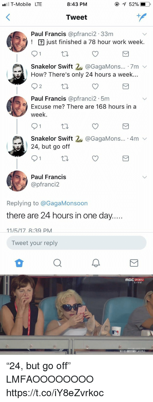 """Onee: T-Mobile LTE  8:43 PM  52%.  Tweet  1  Paul Francis @pfranci2.33nm  ust finished a 78 hour work week.  Snakelor Swift 2. @GagaMons...-7m ﹀  How? There's only 24 hours a week..  2  Paul Francis @pfranci2 5m  Excuse me? There are 168 hours in a  week  Snakelor Swift  24, but go off  @GagaMons... 4mv  Paul Francis  @pfranci2  Replying to @GagaMonsoon  there are 24 hours in one day  Tweet your reply   MBC SPORTS  LIVE  휴스턴 ONEE  시리즈 0  LA다저스 """"24, but go off"""" LMFAOOOOOOOO https://t.co/iY8eZvrkoc"""