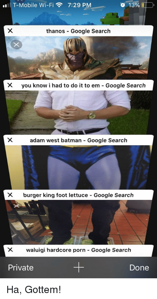 I Had To Do It To Em: T-Mobile Wi-Fi7:29 PM  o  13%.  thanos Google Search  you know i had to do it to em-Google Search  adam west batman Google Search  X burger king foot lettuce Google Search  waluigi hardcore porn-Google Search  Private  Done Ha, Gottem!