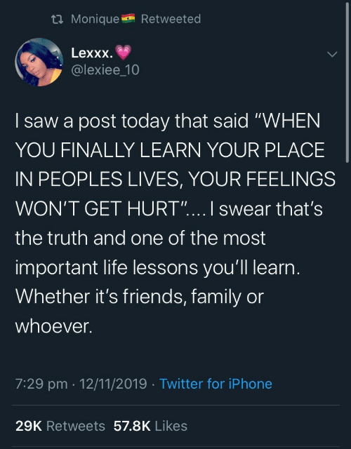 """Whoever: t Monique  Retweeted  Lexxx  @lexiee_10  saw a post today that said """"WHEN  YOU FINALLY LEARN YOUR PLACE  IN PEOPLES LIVES, YOUR FEELINGS  WON'T GET HURT"""".... I swear that's  the truth and one of the most  important life lessons you'll learn.  Whether it's friends, family or  whoever.  7:29 pm 12/11/2019 Twitter for iPhone  29K Retweets 57.8K Likes"""