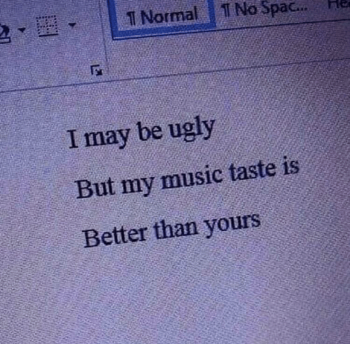 Music Taste: T Normal  No Spac...  I may be ugly  But my music taste is  Better than yours