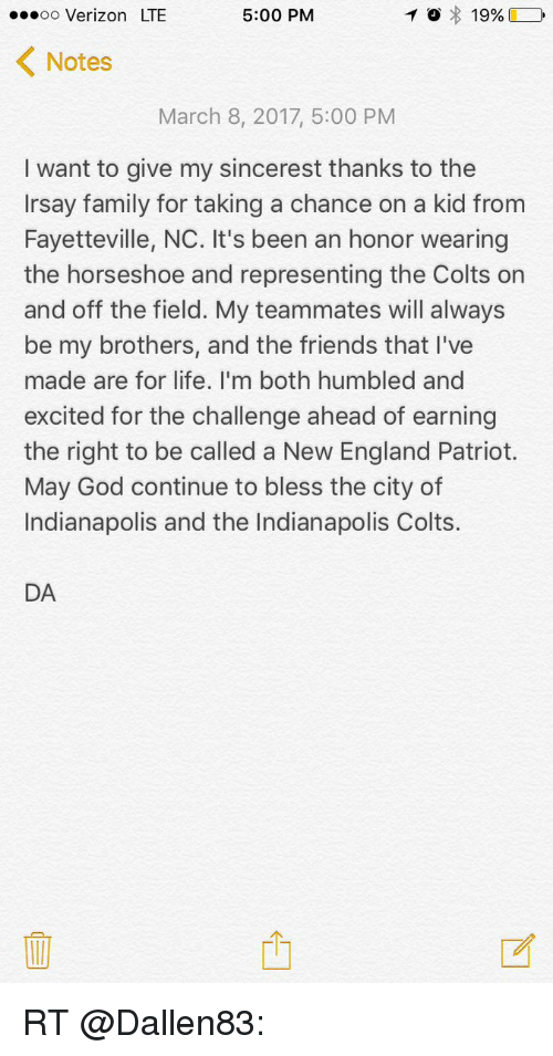 New England Patriot: T o 19%  D  5:00 PM  oo Verizon LTE  K Notes  March 8, 2017, 5:00 PM  I want to give my sincerest thanks to the  Irsay family for taking a chance on a kid from  Fayetteville, NC. It's been an honor wearing  the horseshoe and representing the Colts on  and off the field. My teammates will always  be my brothers, and the friends that I've  made are for life. I'm both humbled and  excited for the challenge ahead of earning  the right to be called a New England Patriot.  May God continue to bless the city of  Indianapolis and the Indianapolis Colts.  DA RT @Dallen83: