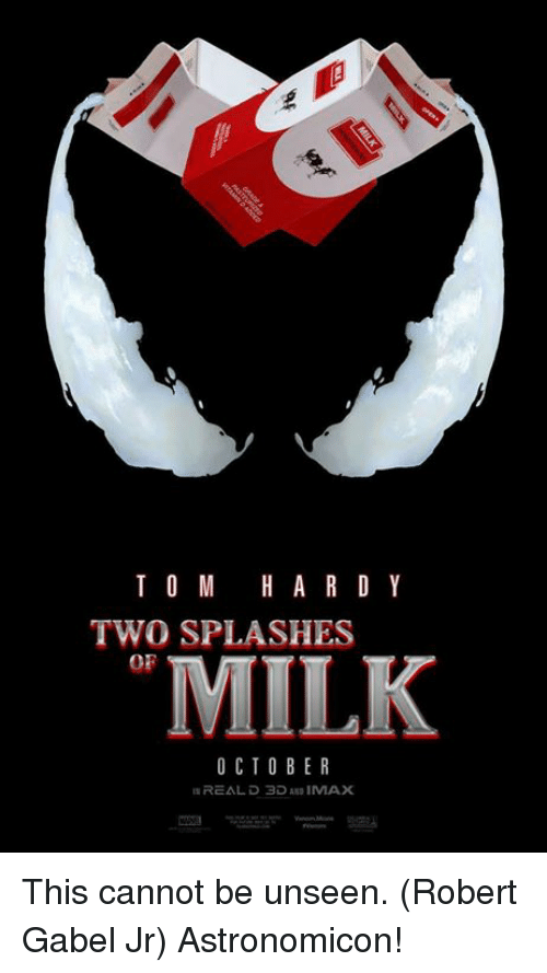 splashes: T O M HARD Y  TWO SPLASHES  OF  MILK  O CTOBER  REAL D 3D AND IMAX This cannot be unseen. (Robert Gabel Jr) Astronomicon!