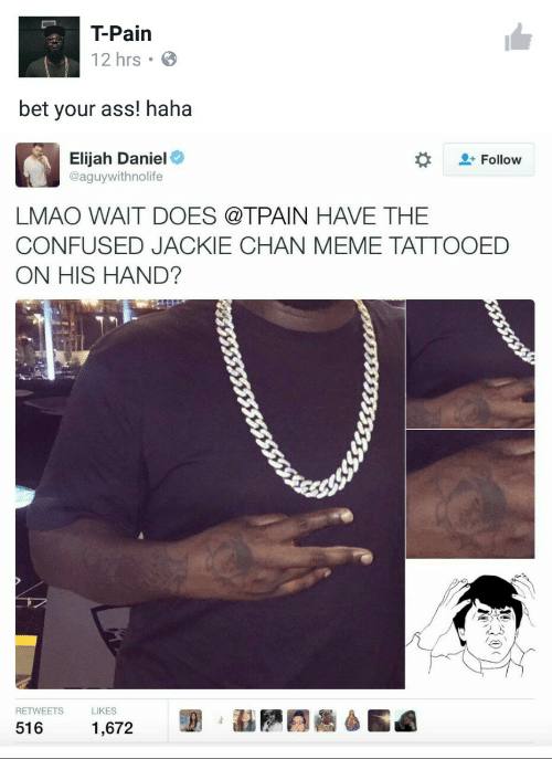 Tpain: T-Pain  12 hrs  bet your ass! haha  Elijah Daniel  @aguywithnolife  Follow  LMAO WAIT DOES @TPAIN HAVE THE  CONFUSED JACKIE CHAN MEME TATTOOED  ON HIS HAND?  RETWEETS  LIKES  516  1,672