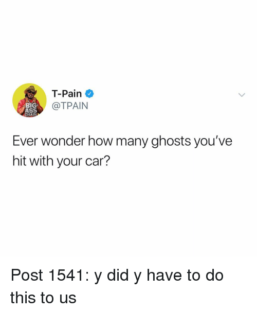 Tpain: T-Pain  TPAIN  BIG  ASS  CHAIN  Ever wonder how many ghosts you've  hit with your car? Post 1541: y did y have to do this to us