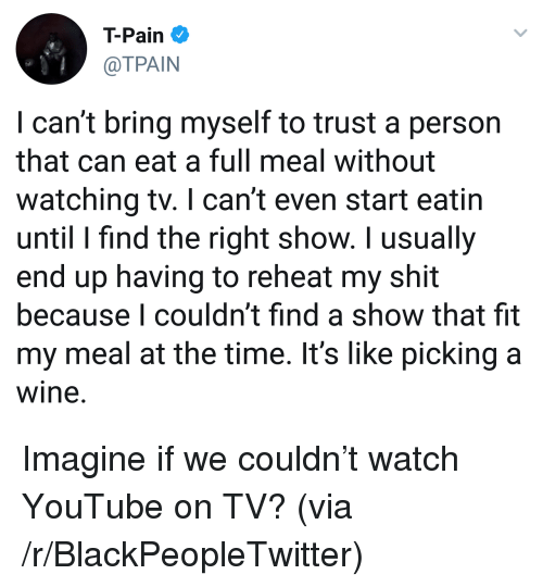 Tpain: T-Pain  @TPAIN  I can't bring myself to trust a person  that can eat a full meal without  watching tv. I can't even start eatin  until I find the right show. I usually  end up having to reheat my shit  because I couldn't find a show that fit  my meal at the time. It's like picking a  wine. <p>Imagine if we couldn&rsquo;t watch YouTube on TV? (via /r/BlackPeopleTwitter)</p>