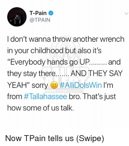 """Tpain: T-Pain  @TPAIN  I don't wanna throw another wrench  in your childhood but also it's  """"Everybody hands go UPand  they stay there.. ...AND THEY SAY  YEAH', sorry e) #AllDolsWin I'm  from #Tallahassee bro. That's just  how some of us talk.  ALLERALERTCO Now TPain tells us (Swipe)"""