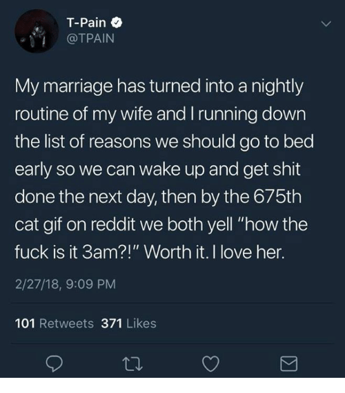"""Tpain: T-Pain  @TPAIN  My marriage has turned into a nightly  routine of my wife and Irunning down  the list of reasons we should go to bed  early so we can wake up and get shit  done the next day, then by the 675th  cat gif on reddit we both yell """"how the  fuck is it 3am?!"""" Worth it. I love her.  2/27/18, 9:09 PM  101 Retweets 371 Likes"""